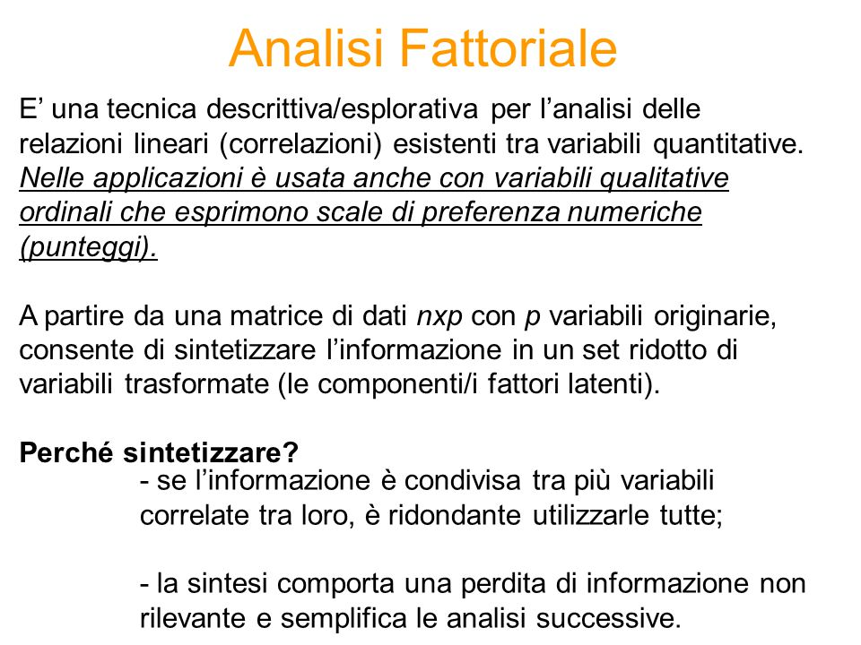 Analisi Fattoriale E' una tecnica descrittiva/esplorativa per l'analisi delle relazioni lineari (correlazioni) esistenti tra variabili quantitative. N