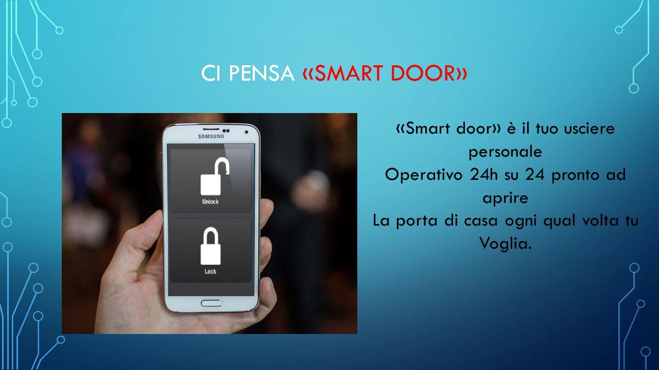 CI PENSA «SMART DOOR» «Smart door» è il tuo usciere personale Operativo 24h su 24 pronto ad aprire La porta di casa ogni qual volta tu Voglia.