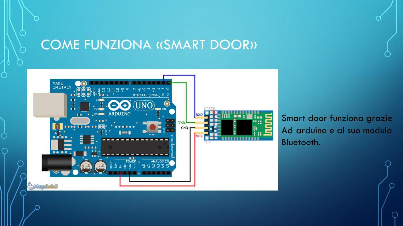 COME FUNZIONA «SMART DOOR» Smart door funziona grazie Ad arduino e al suo modulo Bluetooth.