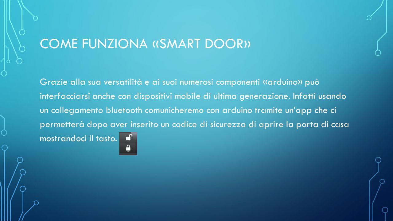 COME FUNZIONA «SMART DOOR» Grazie alla sua versatilità e ai suoi numerosi componenti «arduino» può interfacciarsi anche con dispositivi mobile di ultima generazione.