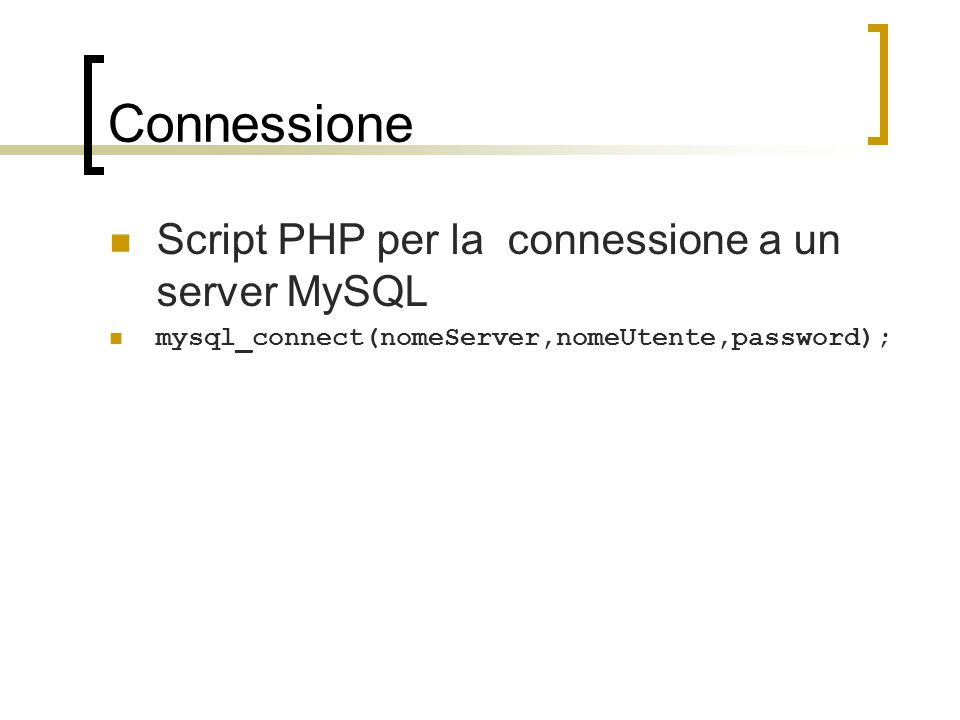 Connessione Script PHP per la connessione a un server MySQL mysql_connect(nomeServer,nomeUtente,password);