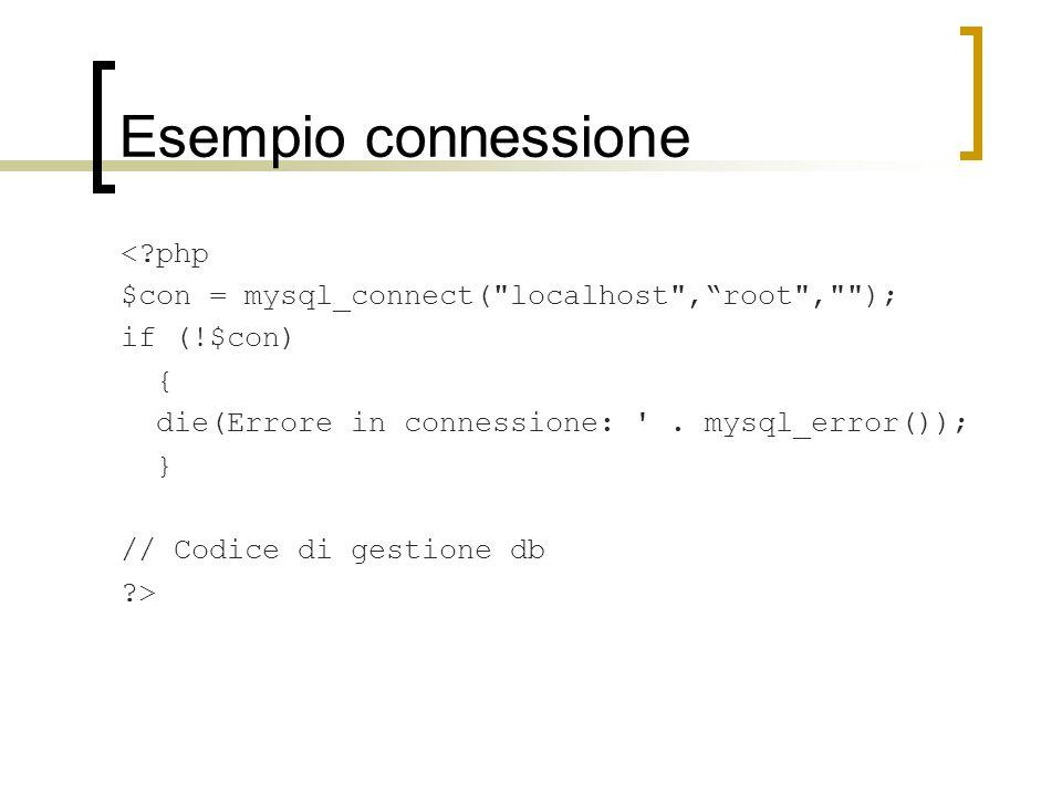 Esempio connessione <?php $con = mysql_connect( localhost , root , ); if (!$con) { die(Errore in connessione: .