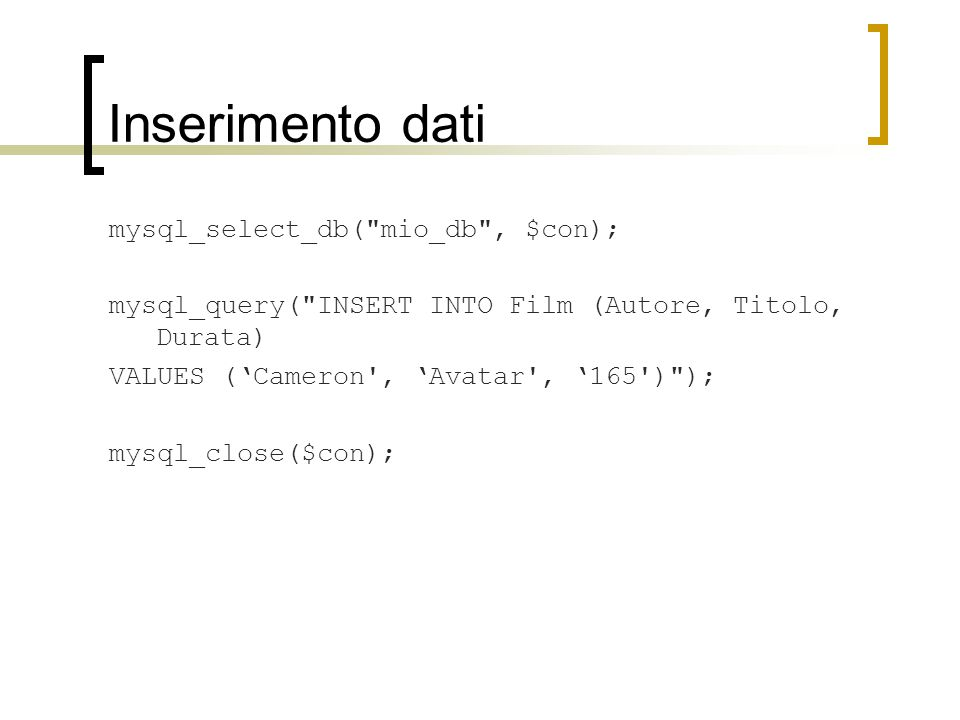 Inserimento dati mysql_select_db( mio_db , $con); mysql_query( INSERT INTO Film (Autore, Titolo, Durata) VALUES ('Cameron , 'Avatar , '165 ) ); mysql_close($con);