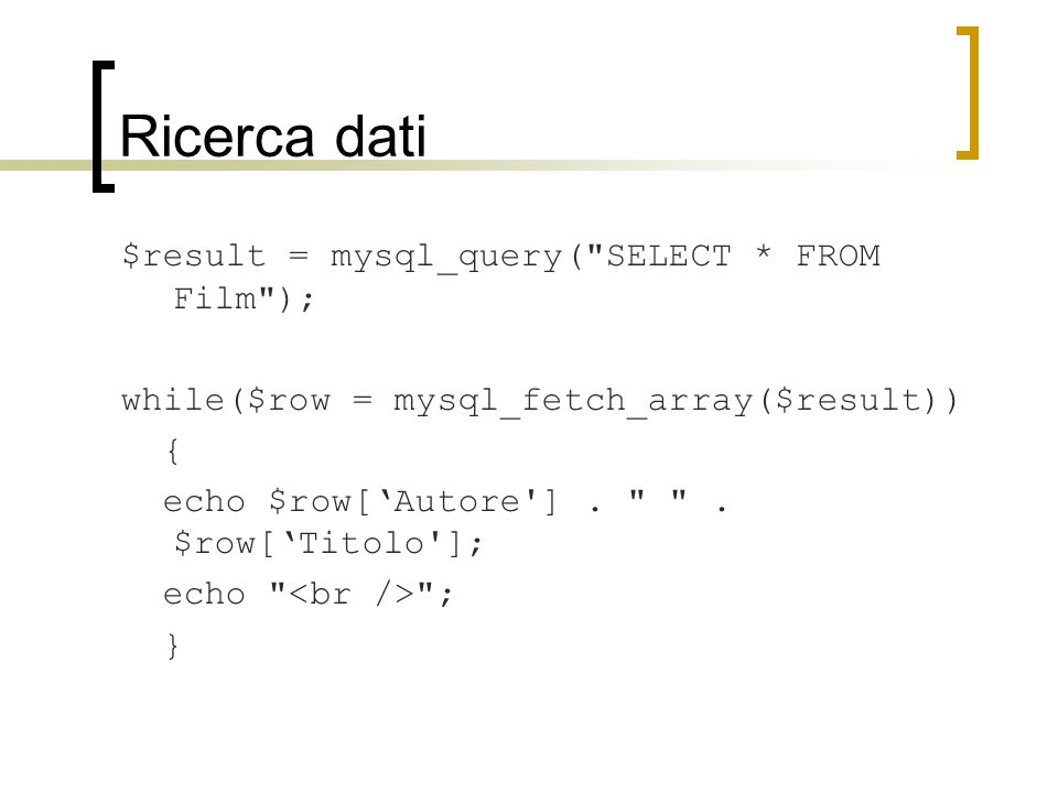 Ricerca dati $result = mysql_query( SELECT * FROM Film ); while($row = mysql_fetch_array($result)) { echo $row['Autore ].