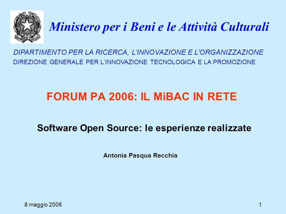 Ministero per i Beni e le Attività Culturali DIPARTIMENTO PER LA RICERCA, L'INNOVAZIONE E L'ORGANIZZAZIONE DIREZIONE GENERALE PER L'INNOVAZIONE TECNOLOGICA E LA PROMOZIONE FORUM PA 2006: IL MiBAC IN RETE 8 maggio 200612 piena consapevolezza del rispetto dei criteri propri dell'OSS, tra cui, principalmente: –la libera distribuzione –l'impegno a fornire informazione documentazione dei processi, pratiche, strumenti o progetti avviati in ambito OSS –Il fatto che il sw OS non pone limitazioni su altro sw né presuppone che tutti gli altri programmi distribuiti sullo stesso supporto debbano essere OS valore della contaminazione stimolo a raccogliere questo patrimonio e valorizzarlo al massimo, attraverso la diffusione e il confronto (Osservatorio CNIPA) Bilancio positivo: