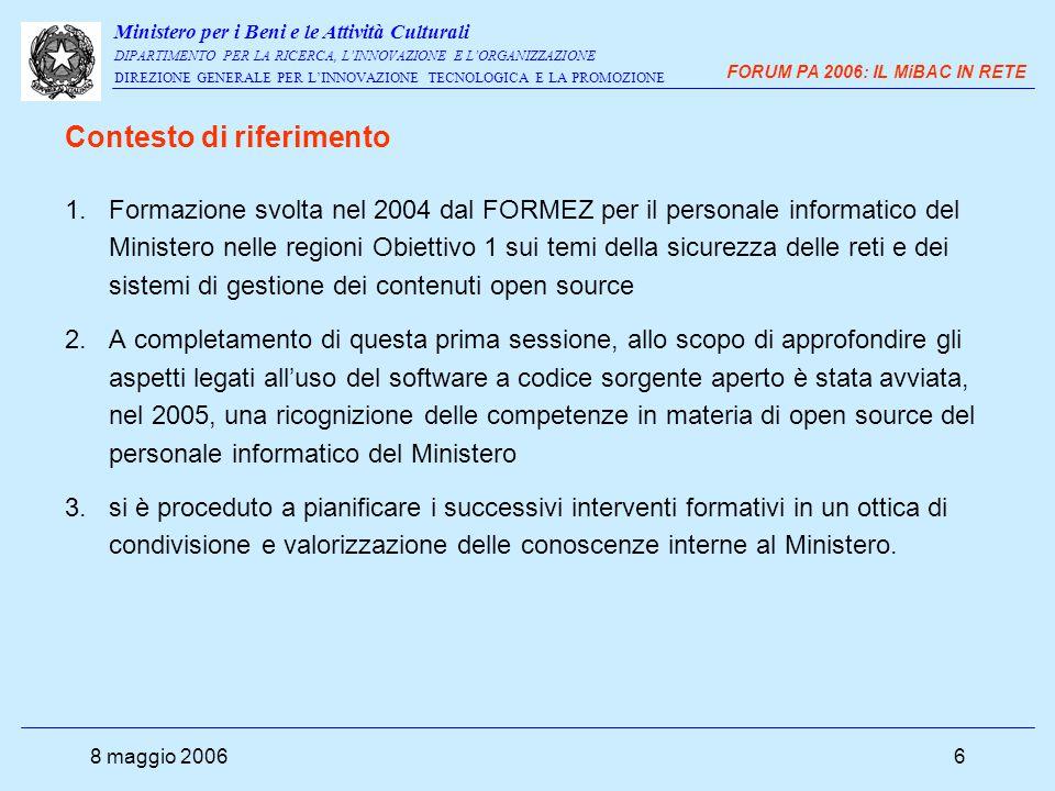 Ministero per i Beni e le Attività Culturali DIPARTIMENTO PER LA RICERCA, L'INNOVAZIONE E L'ORGANIZZAZIONE DIREZIONE GENERALE PER L'INNOVAZIONE TECNOLOGICA E LA PROMOZIONE FORUM PA 2006: IL MiBAC IN RETE 8 maggio 20067 1.raccogliere le informazioni volute (conoscenza, preparazione, interesse verso l' OSS) 2.consolidare la rete di persone che sul territorio si è occupata attivamente e operativamente, o ha comunque manifestato interesse ad approfondire questa tematica quindi opportunità di rafforzare gli scambi e i rapporti costruiti nel corso delle sessioni seminariali del FORMEZ e nel corso della rilevazione attraverso un momento di confronto collegiale, a cui potessero partecipare i colleghi del centro Sud insieme a quelli del centro Nord.