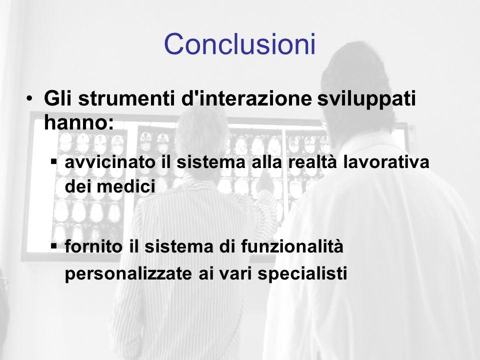 Gli strumenti d interazione sviluppati hanno:  avvicinato il sistema alla realtà lavorativa dei medici  fornito il sistema di funzionalità personalizzate ai vari specialisti Conclusioni