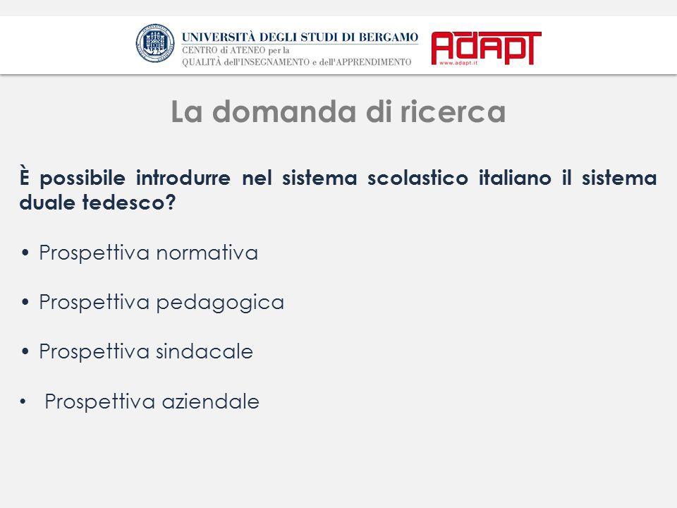 La domanda di ricerca È possibile introdurre nel sistema scolastico italiano il sistema duale tedesco? Prospettiva normativa Prospettiva pedagogica Pr
