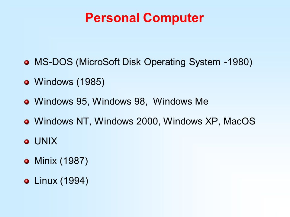 Personal Computer MS-DOS (MicroSoft Disk Operating System -1980) Windows (1985) Windows 95, Windows 98, Windows Me Windows NT, Windows 2000, Windows X