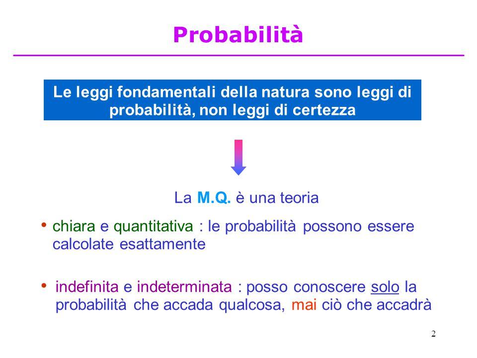 2 Le leggi fondamentali della natura sono leggi di probabilità, non leggi di certezza La M.Q. è una teoria chiara e quantitativa : le probabilità poss