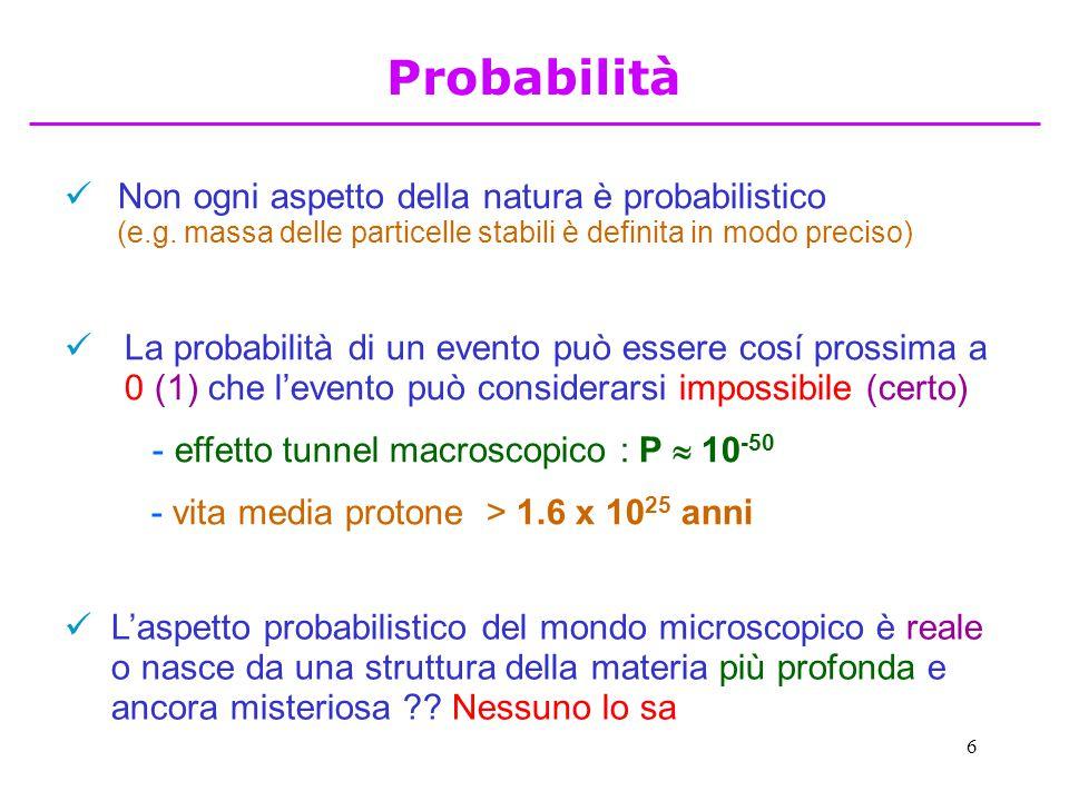 6 Non ogni aspetto della natura è probabilistico (e.g. massa delle particelle stabili è definita in modo preciso) La probabilità di un evento può esse