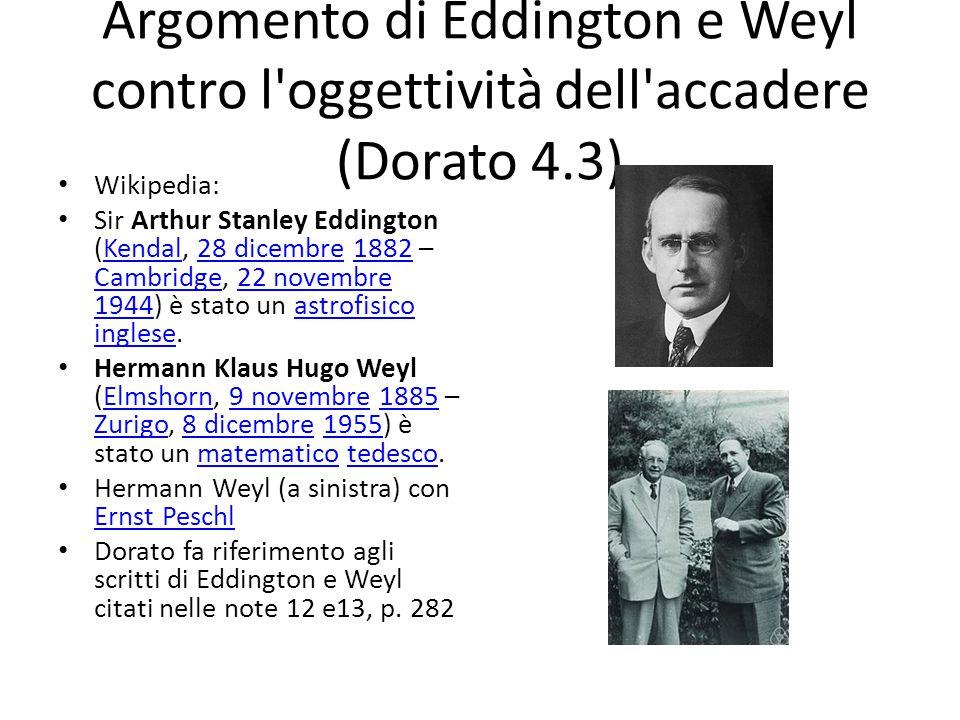 Argomento di Eddington e Weyl contro l oggettività dell accadere (Dorato 4.3) Wikipedia: Sir Arthur Stanley Eddington (Kendal, 28 dicembre 1882 – Cambridge, 22 novembre 1944) è stato un astrofisico inglese.Kendal28 dicembre1882 Cambridge22 novembre 1944astrofisico inglese Hermann Klaus Hugo Weyl (Elmshorn, 9 novembre 1885 – Zurigo, 8 dicembre 1955) è stato un matematico tedesco.Elmshorn9 novembre1885 Zurigo8 dicembre1955matematicotedesco Hermann Weyl (a sinistra) con Ernst Peschl Ernst Peschl Dorato fa riferimento agli scritti di Eddington e Weyl citati nelle note 12 e13, p.