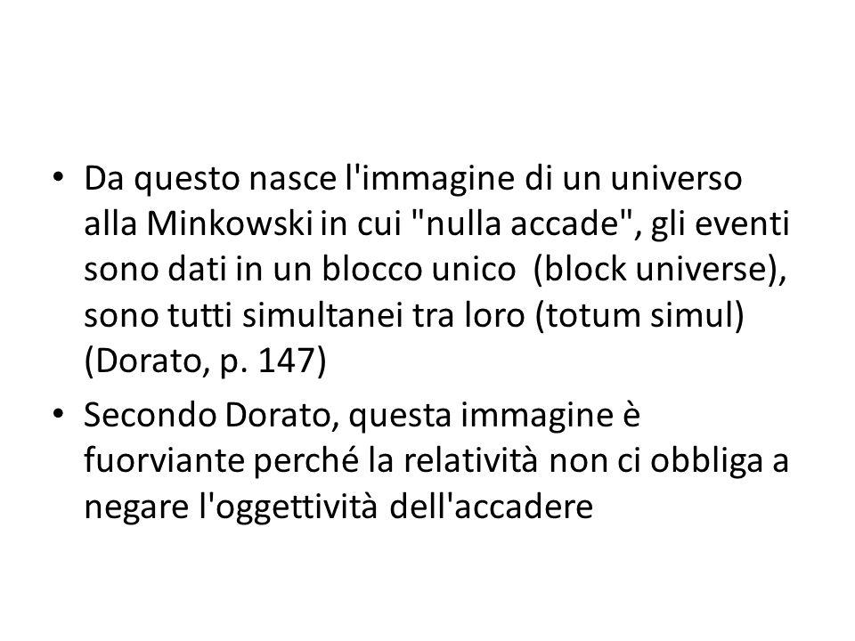 Da questo nasce l immagine di un universo alla Minkowski in cui nulla accade , gli eventi sono dati in un blocco unico (block universe), sono tutti simultanei tra loro (totum simul) (Dorato, p.