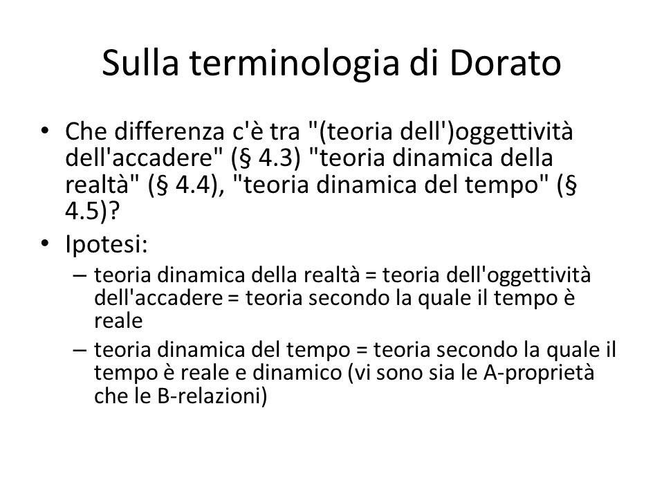 Sulla terminologia di Dorato Che differenza c è tra (teoria dell )oggettività dell accadere (§ 4.3) teoria dinamica della realtà (§ 4.4), teoria dinamica del tempo (§ 4.5).