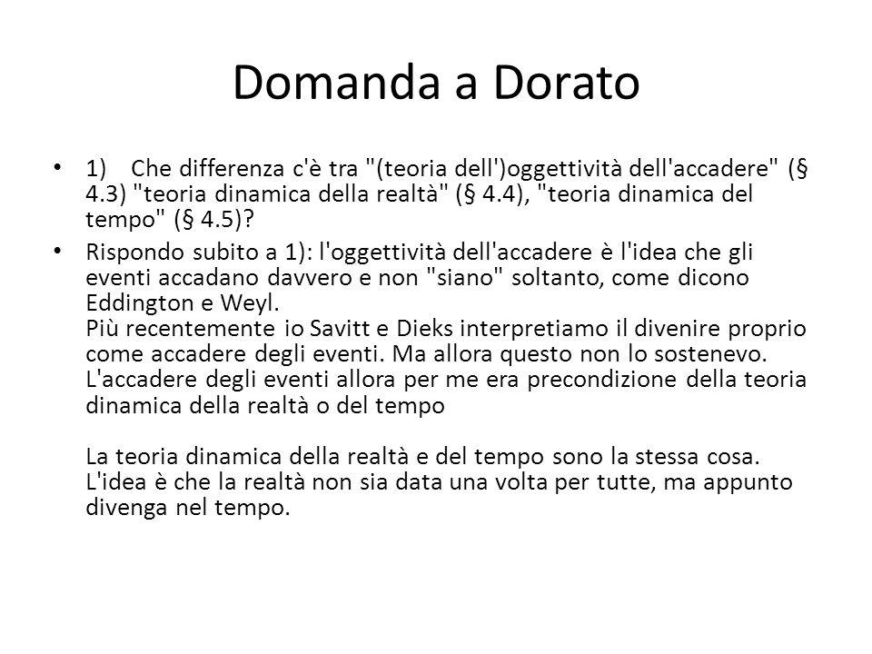 Domanda a Dorato 1) Che differenza c è tra (teoria dell )oggettività dell accadere (§ 4.3) teoria dinamica della realtà (§ 4.4), teoria dinamica del tempo (§ 4.5).