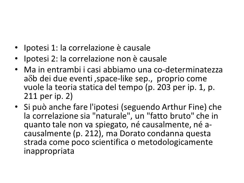 Ipotesi 1: la correlazione è causale Ipotesi 2: la correlazione non è causale Ma in entrambi i casi abbiamo una co-determinatezza a  b dei due eventi,space-like sep., proprio come vuole la teoria statica del tempo (p.