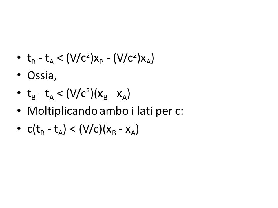 Ossia (i) (x B - x A )V/c > c(t B - t A ).Sappiamo che (ii) V/c < 1 e, per l ipotesi assunta [v.