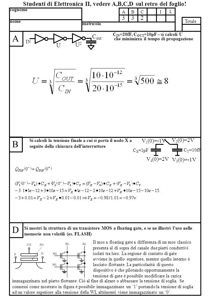 C IN =20fF, C OUT =10pF – si calcoli U che minimizza il tempo di propagazione A B D Si mostri la struttura di un transistore MOS a floating gate, e se ne illustri l'uso nelle memorie non volatili (es.