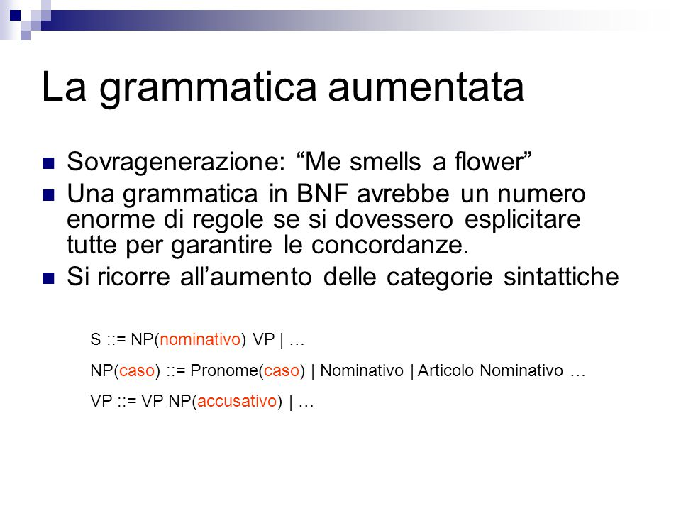 La grammatica aumentata Sovragenerazione: Me smells a flower Una grammatica in BNF avrebbe un numero enorme di regole se si dovessero esplicitare tutte per garantire le concordanze.