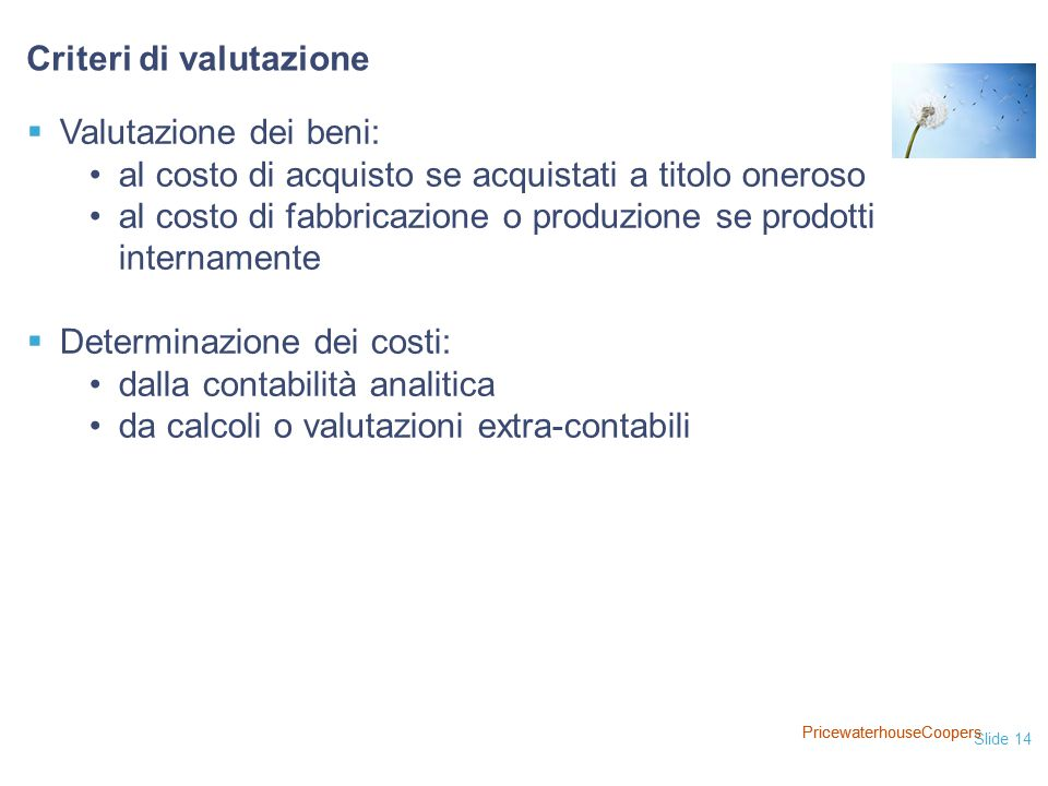 Slide 14 PricewaterhouseCoopers  Valutazione dei beni: al costo di acquisto se acquistati a titolo oneroso al costo di fabbricazione o produzione se prodotti internamente  Determinazione dei costi: dalla contabilità analitica da calcoli o valutazioni extra-contabili Criteri di valutazione