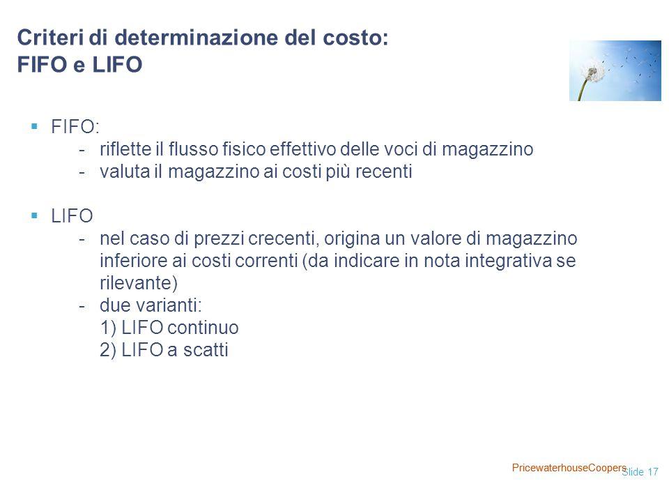 Slide 17 PricewaterhouseCoopers  FIFO: - riflette il flusso fisico effettivo delle voci di magazzino - valuta il magazzino ai costi più recenti  LIFO - nel caso di prezzi crecenti, origina un valore di magazzino inferiore ai costi correnti (da indicare in nota integrativa se rilevante) - due varianti: 1) LIFO continuo 2) LIFO a scatti Criteri di determinazione del costo: FIFO e LIFO