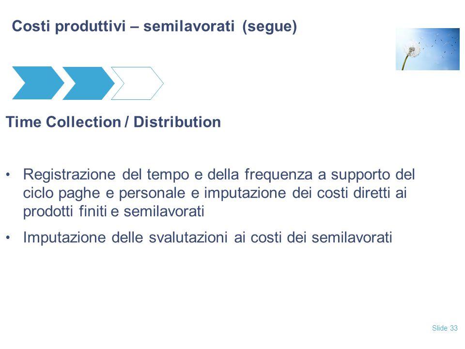 Slide 33 Costi produttivi – semilavorati (segue) Time Collection / Distribution Registrazione del tempo e della frequenza a supporto del ciclo paghe e personale e imputazione dei costi diretti ai prodotti finiti e semilavorati Imputazione delle svalutazioni ai costi dei semilavorati