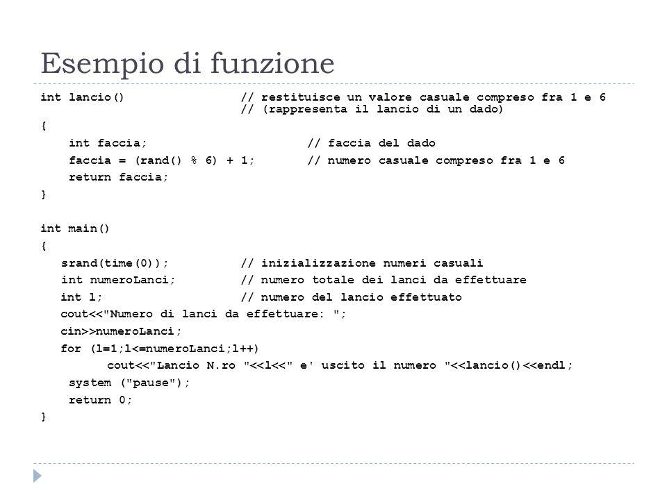 Esempio di funzione int lancio() // restituisce un valore casuale compreso fra 1 e 6 // (rappresenta il lancio di un dado) { int faccia;// faccia del
