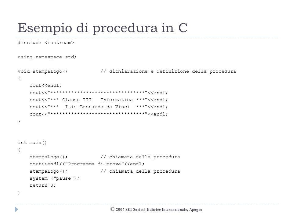 Esempio con prototipo © 2007 SEI-Società Editrice Internazionale, Apogeo #include using namespace std; void stampaLogo();// dichiarazione (prototipo) int main() { stampaLogo(); // chiamata della procedura cout<<endl<< Programma di prova <<endl; stampaLogo(); // chiamata della procedura system ( pause ); return 0; } void stampaLogo() // definizione della procedura { cout<<endl; cout<< ******************************** <<endl; cout<< *** Classe III Informatica *** <<endl; cout<< *** Itis Leonardo da Vinci *** <<endl; cout<< ******************************** <<endl; }
