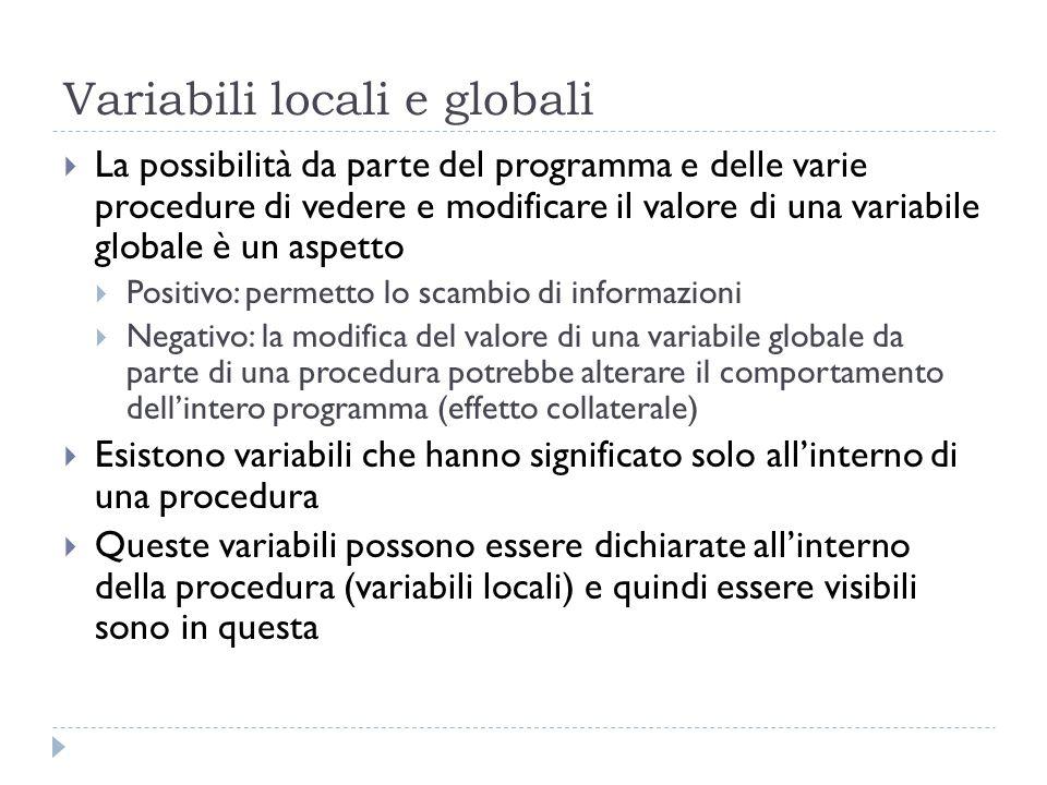 Un esempio con variabili globali e locali … int x; // variabile globale visibile sia dalla procedura che dal main void stampaCubo() // dichiarazione e definizione della procedura { int cub; // variabile locale visibile solo dalla procedura cub=x*x*x; cout<< Il cubo di <<x<< vale <<cub<<endl; } int main() { int n; // variabile locale visibile solo nel main cout<< Inserisci un valore ; cin>>n; for (x=1;x<=n;x++) stampaCubo(); // chiamata della procedura system ( pause ); return 0; }