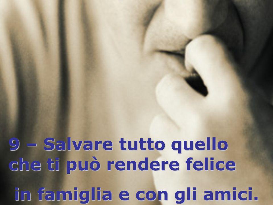 9 – Salvare tutto quello che ti può rendere felice in famiglia e con gli amici.
