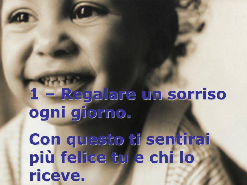 1 – Regalare un sorriso ogni giorno. Con questo ti sentirai più felice tu e chi lo riceve.