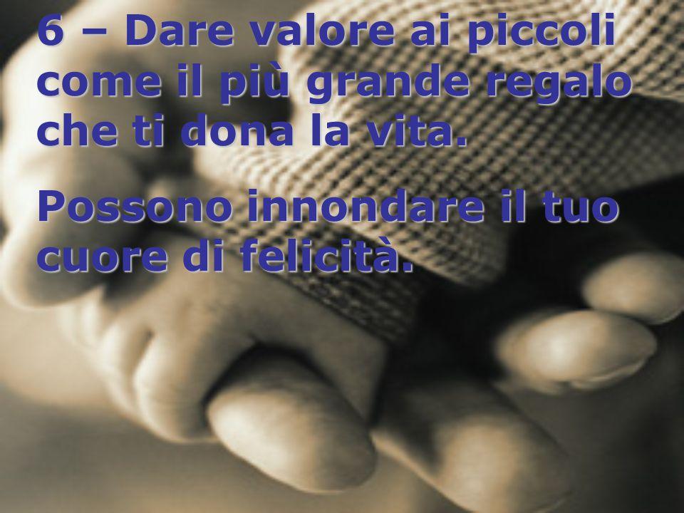 6 – Dare valore ai piccoli come il più grande regalo che ti dona la vita. Possono innondare il tuo cuore di felicità.