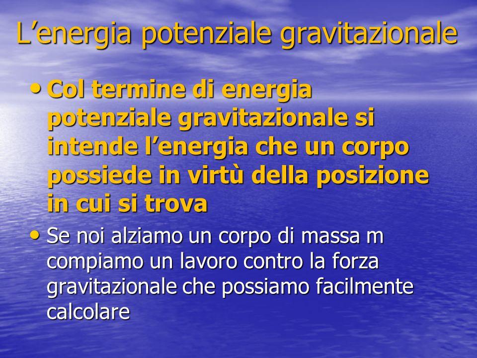 L'energia potenziale gravitazionale Col termine di energia potenziale gravitazionale si intende l'energia che un corpo possiede in virtù della posizio