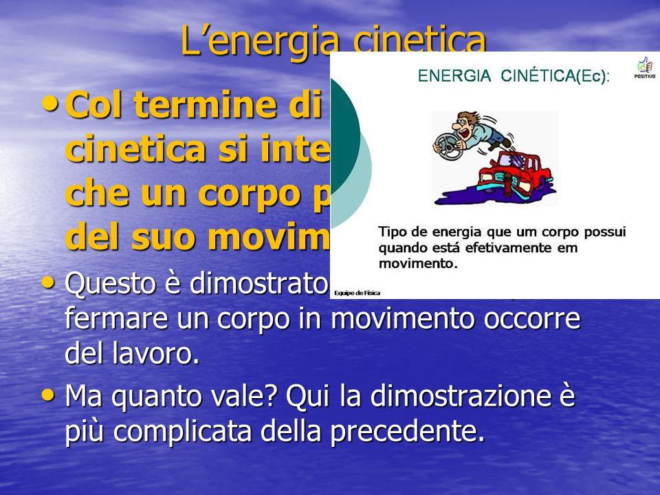L'energia cinetica Col termine di energia cinetica si intende l'energia che un corpo possiede in virtù del suo movimento Questo è dimostrato dal fatto