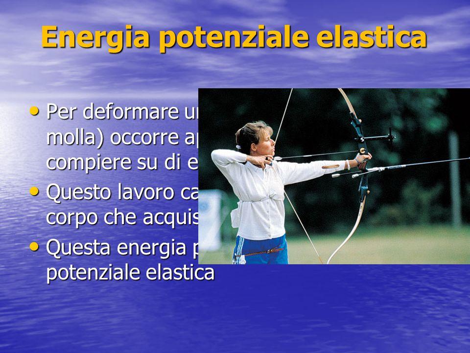 Energia potenziale elastica Per deformare un corpo elastico (es. una molla) occorre applicare una forza e compiere su di esso un lavoro Per deformare
