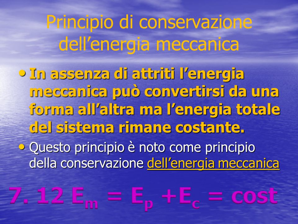 Principio di conservazione dell'energia meccanica In assenza di attriti l'energia meccanica può convertirsi da una forma all'altra ma l'energia totale