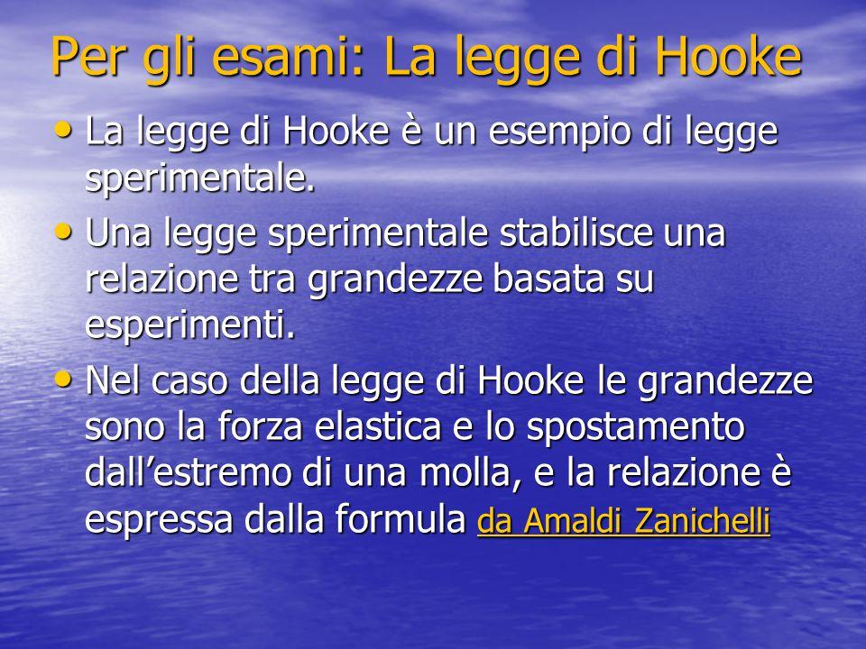 Per gli esami: La legge di Hooke La legge di Hooke è un esempio di legge sperimentale. La legge di Hooke è un esempio di legge sperimentale. Una legge