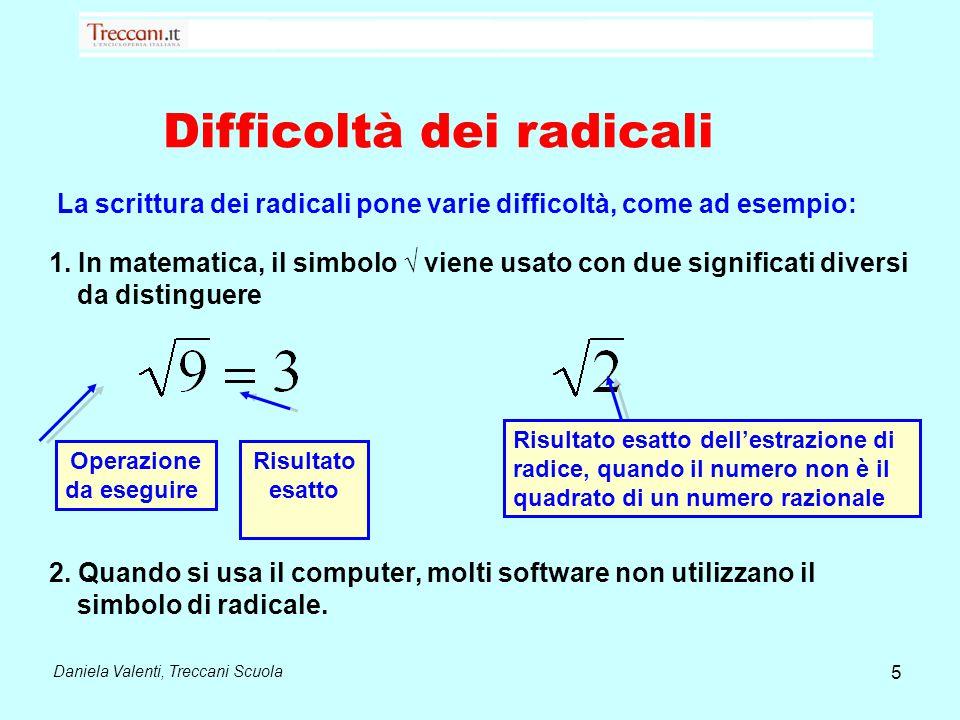 Difficoltà dei radicali Daniela Valenti, Treccani Scuola 1. In matematica, il simbolo √ viene usato con due significati diversi da distinguere Operazi