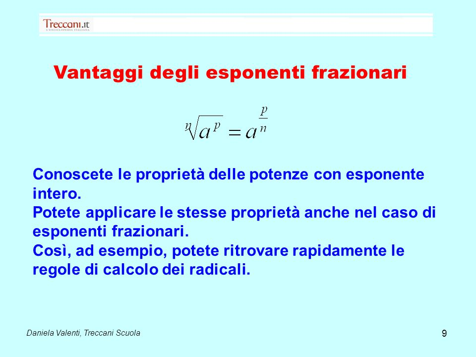Daniela Valenti, Treccani Scuola Vantaggi degli esponenti frazionari 9 Conoscete le proprietà delle potenze con esponente intero. Potete applicare le
