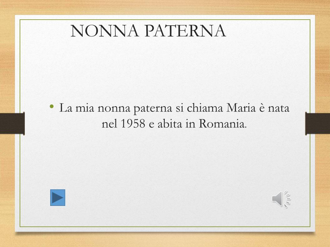 NONNA PATERNA La mia nonna paterna si chiama Maria è nata nel 1958 e abita in Romania.