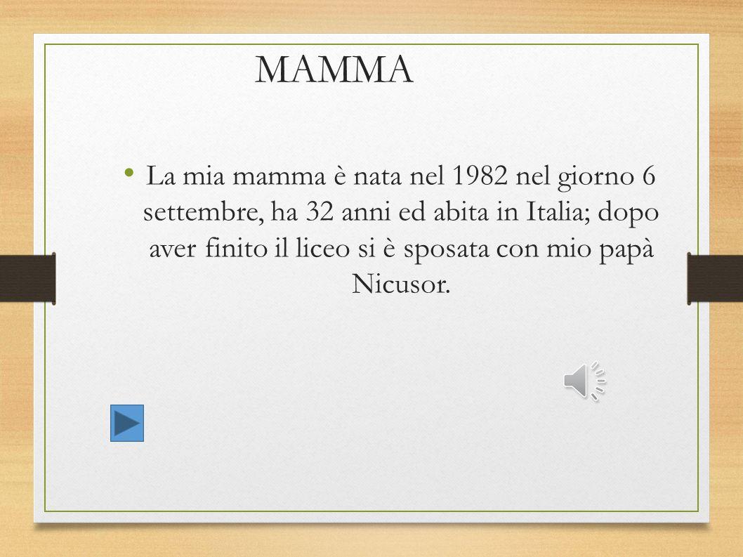 MAMMA La mia mamma è nata nel 1982 nel giorno 6 settembre, ha 32 anni ed abita in Italia; dopo aver finito il liceo si è sposata con mio papà Nicusor.
