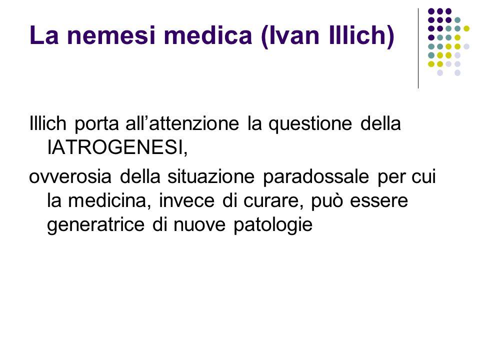 La nemesi medica (Ivan Illich) Illich porta all'attenzione la questione della IATROGENESI, ovverosia della situazione paradossale per cui la medicina,