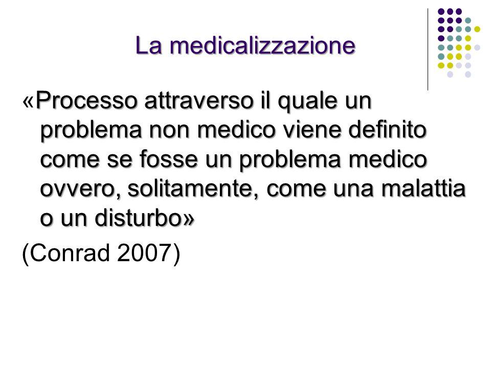 La medicalizzazione Processo attraverso il quale un problema non medico viene definito come se fosse un problema medico ovvero, solitamente, come una