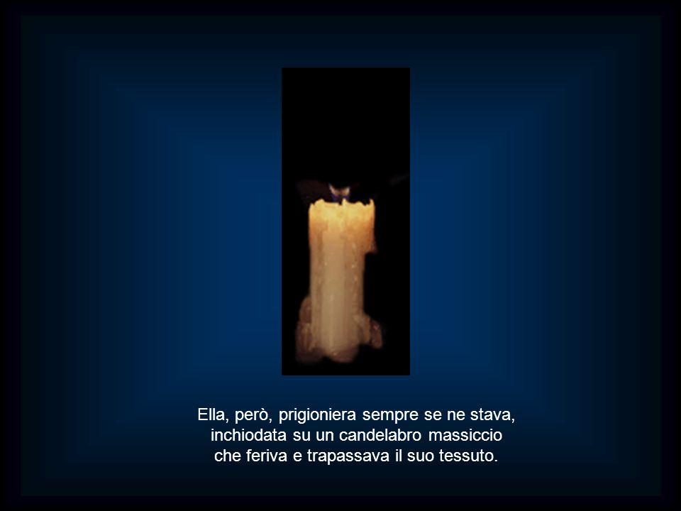Ella, però, prigioniera sempre se ne stava, inchiodata su un candelabro massiccio che feriva e trapassava il suo tessuto.