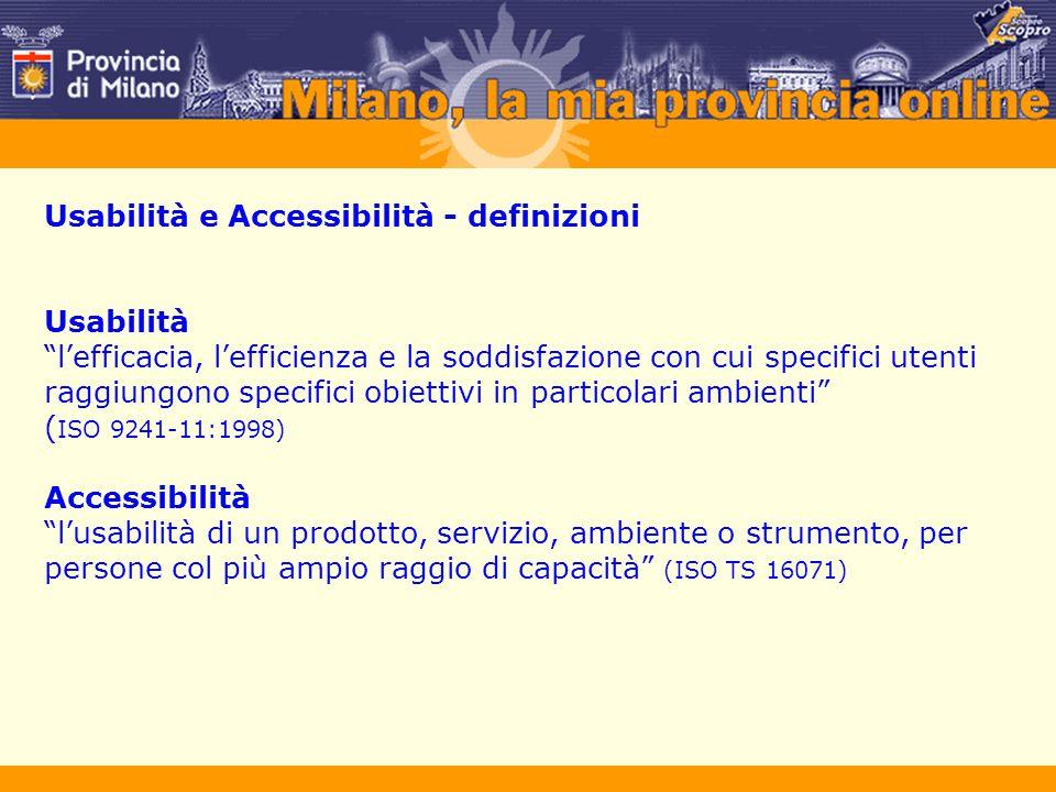 Usabilità e Accessibilità - definizioni Usabilità l'efficacia, l'efficienza e la soddisfazione con cui specifici utenti raggiungono specifici obiettivi in particolari ambienti ( ISO 9241-11:1998) Accessibilità l'usabilità di un prodotto, servizio, ambiente o strumento, per persone col più ampio raggio di capacità (ISO TS 16071)