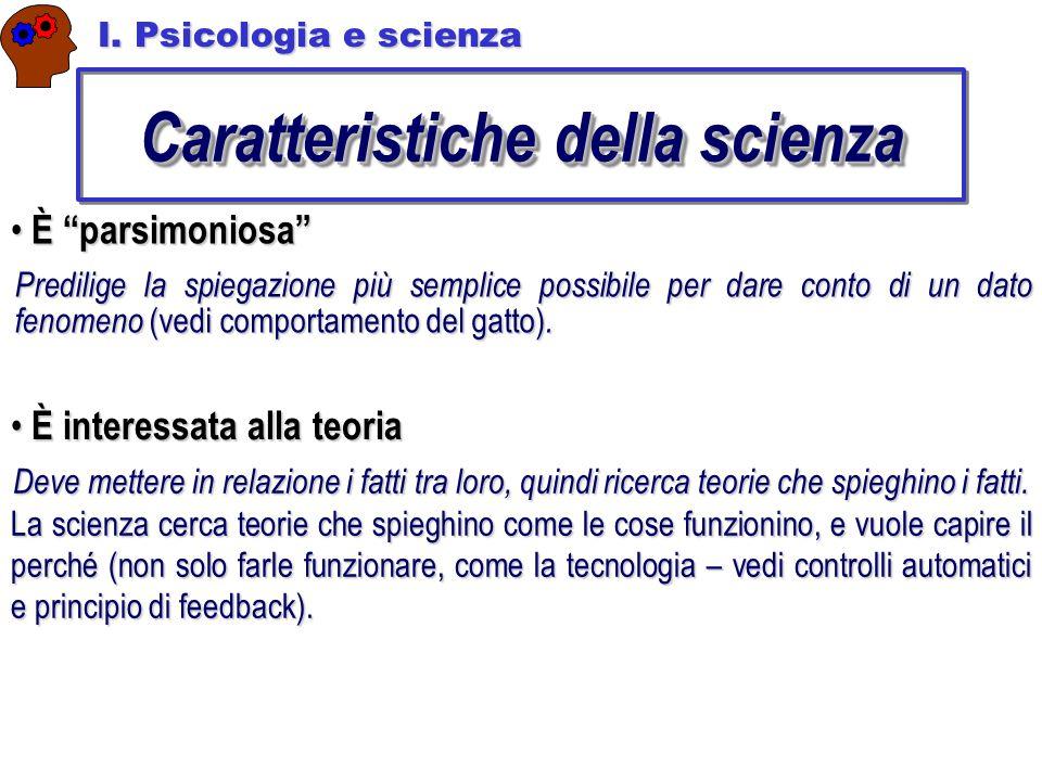 """Caratteristiche della scienza I. Psicologia e scienza È """"parsimoniosa"""" È """"parsimoniosa"""" Predilige la spiegazione più semplice possibile per dare conto"""