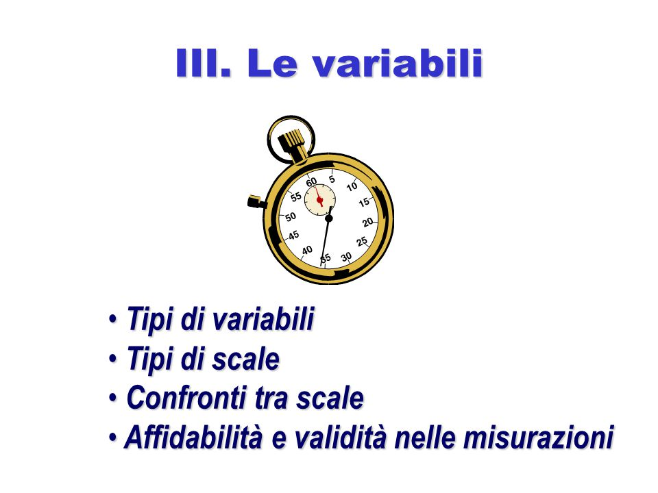 III. Le variabili Tipi di variabili Tipi di variabili Tipi di scale Tipi di scale Confronti tra scale Confronti tra scale Affidabilità e validità nell