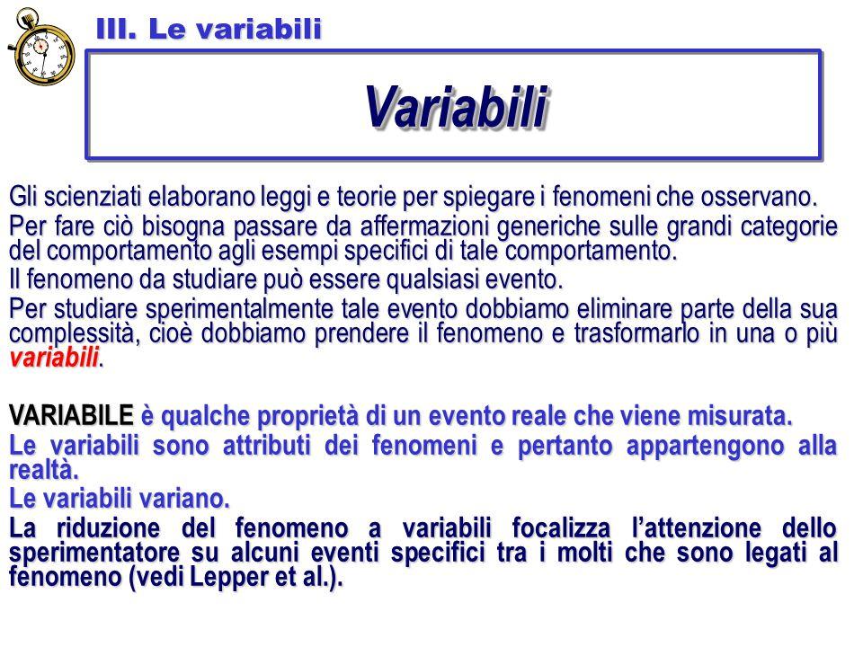 III. Le variabili VariabiliVariabili Gli scienziati elaborano leggi e teorie per spiegare i fenomeni che osservano. Per fare ciò bisogna passare da af
