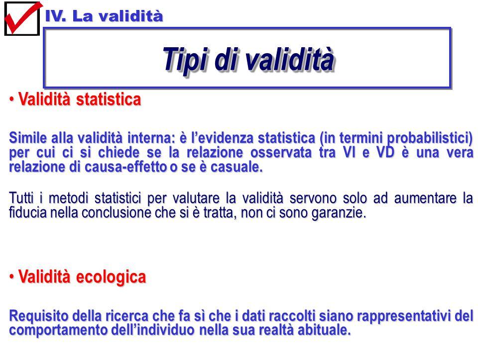 Validità statistica Validità statistica Simile alla validità interna: è l'evidenza statistica (in termini probabilistici) per cui ci si chiede se la relazione osservata tra VI e VD è una vera relazione di causa-effetto o se è casuale.