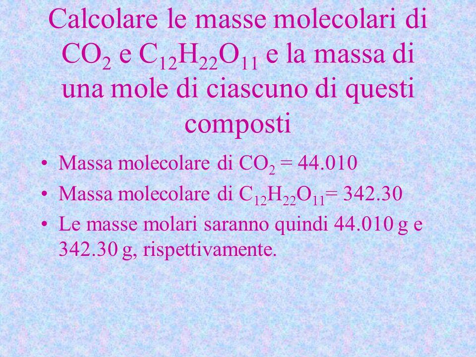 Calcolare le masse molecolari di CO 2 e C 12 H 22 O 11 e la massa di una mole di ciascuno di questi composti Massa molecolare di CO 2 = 44.010 Massa molecolare di C 12 H 22 O 11 = 342.30 Le masse molari saranno quindi 44.010 g e 342.30 g, rispettivamente.
